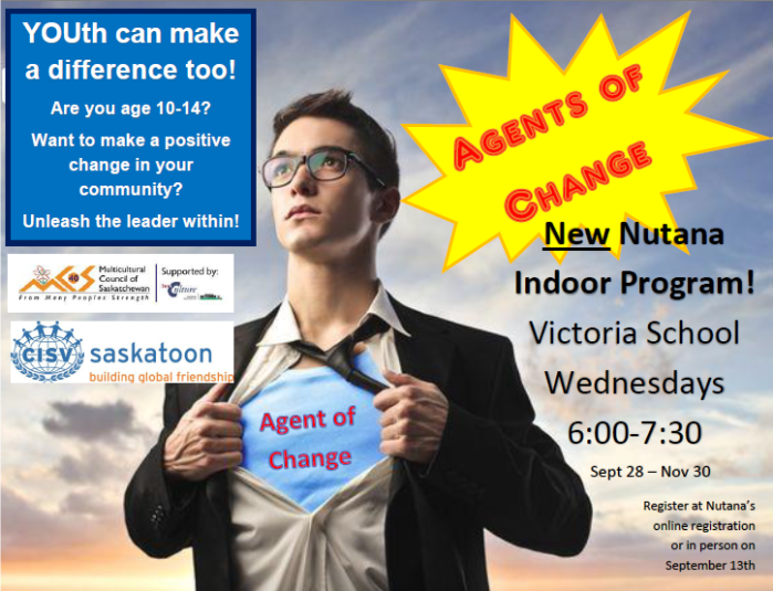 Agent Of Change poster - A new Program for 10 to 14 year olds - Want to make a difference? Unleash the leader within. Wednesday nights at Victoria School from 6:00 -7:00 pm Sept 28 - Nov 30th.  In Person registration at Victoria School Sept 13th 6:30pm or online at registration.nutana.ca